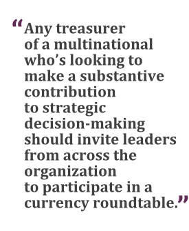 """""""Any treasurer of a multinational who's looking to make a substantive contribution to strategic decision-making should invite leaders from across the organization to participate in a currency roundtable."""""""