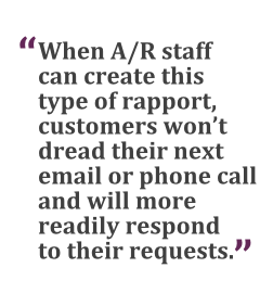 """When A/R staff can create this type of rapport, customers won't dread their next email or phone call and will more readily respond to their requests."" --Jeffrey Gillis, Barcoding Inc."