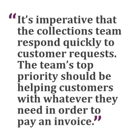 """It's imperative that the collections team respond quickly to customer requests. The team's top priority should be helping customers with whatever they need in order to pay an invoice."" --Jeffrey Gillis"