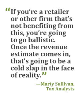 """""""If you're a retailer or other firm that's not benefiting from this, you're going to go ballistic. Once the revenue estimate comes in, that's going to be a cold slap in the face of reality."""" --Marty Sullivan, Tax Analysts"""