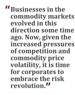 """""""Businesses in the commodity markets evolved in this direction some time ago. Now, given the increased pressures of competition and commodity price volatility, it is time for corporates to embrace the risk revolution."""""""