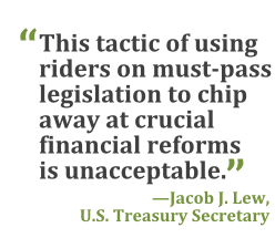 """""""This tactic of using riders on must-pass legislation to chip away at crucial financial reforms is unacceptable."""" --Jacob Lew, U.S. Treasury Secretary"""