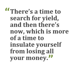 """""""There's a time to search for yield, and then there's now, which is more of a time to insulate yourself from losing all your money."""""""