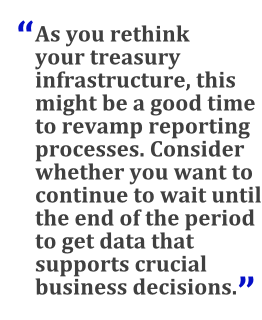 """""""As you rethink your treasury infrastructure, this might be a good time to revamp reporting processes. Consider whether you want to continue to wait until the end of the period to get data that supports crucial business decisions."""""""