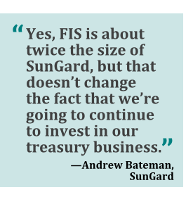 """Yes, FIS is about twice the size of SunGard, but that doesn't change the fact that we're going to continue to invest in our treasury business."" --Andrew Bateman, SunGard"