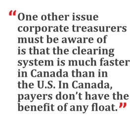 """""""One other issue corporate treasurers must be aware of is that the clearing system is much faster in Canada than in the U.S. In Canada, payers don't have the benefit of any float."""""""