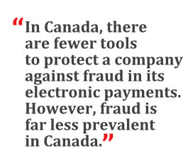 """""""In Canada, there are fewer tools to protect a company against fraud in its electronic payments. However, fraud is far less prevalent in Canada."""""""