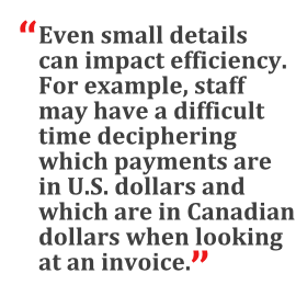 """""""Even small details can impact efficiency. For example, staff may have a difficult time deciphering which payments are in U.S. dollars and which are in Canadian dollars when looking at an invoice."""""""