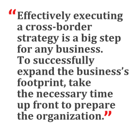 """""""Effectively executing a cross-border strategy is a big step for any business. To successfully expand the business's footprint, take the necessary time up front to prepare the organization."""""""