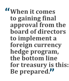 """""""When it comes to gaining final approval from the board of directors to implement a foreign currency hedge program, the bottom line is this: Be prepared."""""""