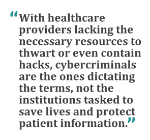"""With healthcare providers lacking the necessary resources to thwart or even contain hacks, cybercriminals are the ones dictating the terms, not the institutions tasked to save lives and protect patient information."""