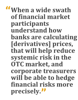 """When a wide swath of financial market participants understand how banks are calculating [derivatives] prices, that will help reduce systemic risk in the OTC market, and corporate treasurers will be able to hedge financial risks more precisely."""