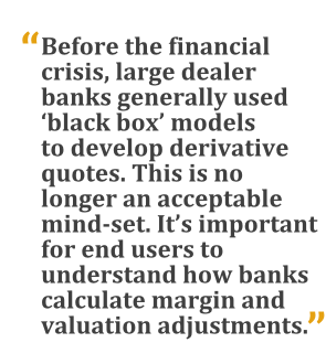 """Before the financial crisis, large dealer banks generally used 'black box' models to develop derivative quotes. This is no longer an acceptable mind-set. It's important for end users to understand how banks calculate margin and valuation adjustments."""