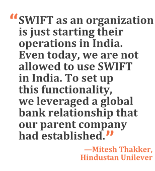"""""""SWIFT as an organization is just starting their operations in India. Even today, we are not allowed to use SWIFT in India. To set up this functionality, we leveraged a global bank relationship that our parent company had established."""" --Mitesh Thakker, Hindustan Unilever"""