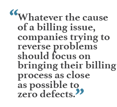 """""""Whatever the cause of a billing issue, companies trying to reverse problems should focus on bringing their billing process as close as possible to zero defects."""""""