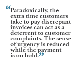 """""""Paradoxically, the extra time customers take to pay discrepant invoices can act as a deterrent to customer complaints. The sense of urgency is reduced while the payment is on hold."""""""