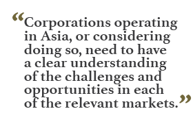 """Corporations operating in Asia, or considering doing so, need to have a clear understanding of the challenges and opportunities in each of the relevant markets."""