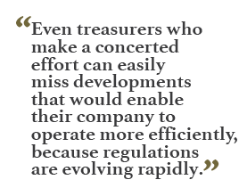 """Even treasurers who make a concerted effort can easily miss developments that would enable their company to operate more efficiently, because regulations are evolving rapidly."""