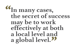 """In many cases, the secret of success may be to work effectively at both a local level and a global level."""