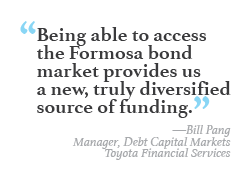 """Being able to access the Formosa bond market provides us a new, truly diversified source of funding."" -Bill Pang, Manager, Debt Capital Markets, Toyota Financial Services"