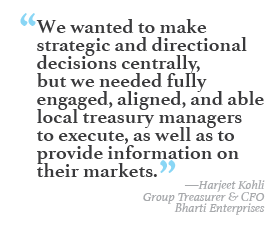 """We wanted to make strategic and directional decisions centrally, but we needed fully engaged, aligned, and able local treasury managers to execute, as well as to provide information on their markets."" --Harjeet Kohli, Group Treasurer & CFO, Bharti Enterprises"