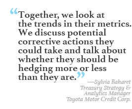 """Together, we look at the trends in their metrics. We discuss potential corrective actions they could take and talk about whether they should be hedging more or less than they are."" --Sylvia Baharet, Treasury Strategy & Analytics Manager, Toyota Motor Credit Corp"