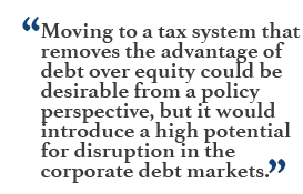 """Moving to a tax system that removes the advantage of debt over equity could be desirable from a policy perspective, but it would introduce a high potential for disruption in the corporate debt markets."""