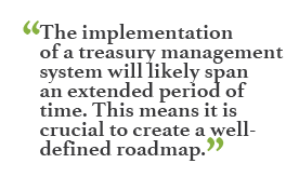 """The implementation of a treasury management system will likely span an extended period of time. This means it is crucial to create a well-defined roadmap."""