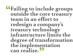 """Failing to include groups outside the core treasury team in an effort to redesign a company's treasury technology infrastructure limits the degree of transformation the implementation can realize."""