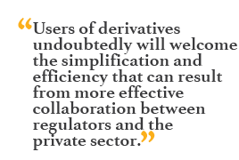 """Users of derivatives undoubtedly will welcome the simplification and efficiency that can result from more effective collaboration between regulators and the private sector."""