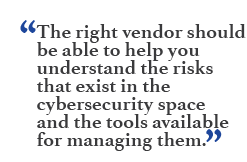 """The right vendor should be able to help you understand the risks that exist in the cybersecurity space and the tools available for managing them."""