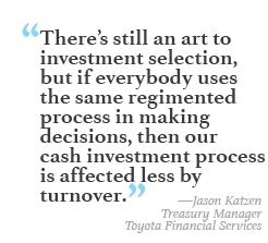 """""""There's still an art to investment selection, but if everybody uses the same regimented process in making decisions, then our cash investment process is affected less by turnover."""" --Jason Katzen, Treasury Manager, Toyota Financial Services"""