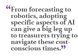 """From forecasting to robotics, adopting specific aspecs of AI can give a big leg up to treasurers trying to navigate these cost-conscious times."""
