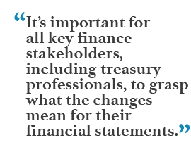 """It's important for all key finance stakeholders, including treasury professionals, to grasp what the changes mean for their financial statements."""