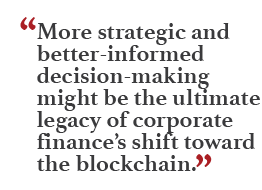 """""""More strategic and better-informed decision-making might be the ultimate legacy of corporate finance's shift toward the blockchain."""""""
