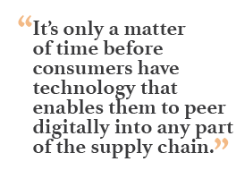"""""""It's only a matter of time before consumers have technology that enables them to peer digitally into any part of the supply chain."""""""
